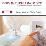 Teach Your Child How to Sew Series: Lesson One – Pillow Case